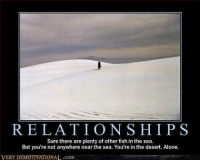 demotivational: RELATIONSHIPS  Sure there are plenty of other fish in the sea.  But you're not anywhere near the sea. You're in the desert. Alone.  VERY DEMOTIVATIONAL.com