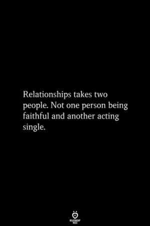 Relationships, Acting, and Single: Relationships takes two  people. Not one person being  faithful and another acting  single.