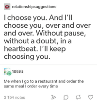Quickest way to the heart: relationshipsuggestions  l choose you. And I'Il  choose you, over and over  and over. Without pause,  without a doubt, in a  heartbeat. I'll keep  choosing you  105ttt  Me when I go to a restaurant and order the  same meal I order every time  2 154 notes Quickest way to the heart