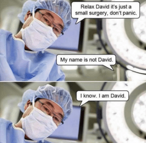 Good, Got, and Name: Relax David it's just a  small surgery, don't panic.  My name is not David.  I know. I am David. Off-topic but this got us good 😂