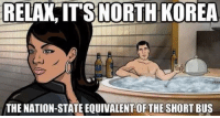 Meme, Nice, and Korea: RELAX ITSNORTH KOREA  THE NATION-STATE EQUIVALENT OF THE SHORT BUS Nice little meme dump