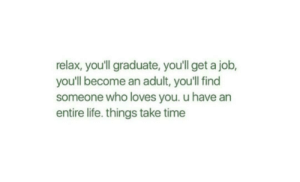 Life, Time, and Job: relax, you'll graduate, you'll get a job,  you'll become an adult, youll find  someone who loves you. u have an  entire life. things take time