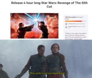 I love democracy: Release 4 hour long Star Wars: Revenge of The Sith  Cut  3,843 have signed. Let's get to  5,000!  Nick Buzzelli signed 8 minutes ago  Matthew Maness signed 10 minutes  ago  Thanks to your support this petition  has a chance at winning! We only  need 1,140 more signatures to reach  the next goal - can you help?  PAEESE  This vote is very important I love democracy