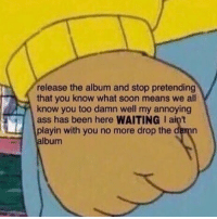 Ass, Memes, and Music: release the album and stop pretending  that you know what soon means we all  know you too damn well my annoying  ass has been here WAITING I ain't  playin with you no more drop the damn  album Tag an artists that needs to drop new music! 😡👇 WSHH