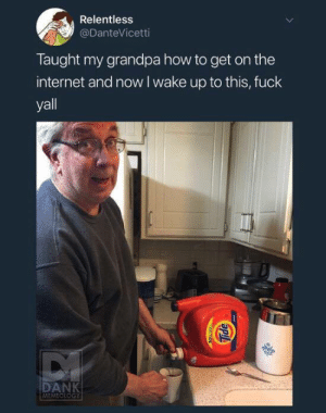 Dank, Fresh, and Internet: Relentless  @DanteVicetti  Taught my grandpa how to get on the  internet and now l wake up to this, fuck  yall  DANK  MEMEOLOGY alexander:  max-vandenburg: awesomacious: Fresh tasting coffee Your grandpa is the funniest fucker on the world wide web    next level tide pod challenge