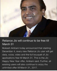 Memes, New Year's, and Voice: Reliance JIO Will Continue to be free till  March 31  Mukesh Ambani today announced that starting  December 4, every new Reliance Jio user will get  data, voice, video and the full bouquet of Jio  applications free till March 31. This is the Jio  Happy New Year offer, Ambani said. Further, all  existing users will also continue to enjoy the  unlimited offer till March 31, 2017. News is out 😈 31st March tak black money utilise hoga 😂 . Indian_shit 💩