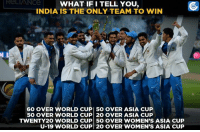Memes, World Cup, and Cricket: ReLIANCe  WHAT IF I TELL YOU  INDIA IS THE ONLY TEAM TO WIN  60 OVER WORLD CUP 5O OVER ASIA CUP  50 OVER WORLD CUP 20 OVER ASIA CUP  TWENTY2O WORLD CUP 50 OVER WOMEN'S ASIA CUP  U-19 WORLD CUP 20 OVER WOMEN'S ASIA CUP A unique feat by the Indian Cricket Team.