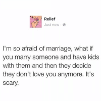 💯: Relief  Just now.  I'm so afraid of marriage, what if  you marry someone and have kids  with them and then they decide  they don't love you anymore. It's  Scary 💯