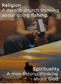 Fishing: Religion  A man in church thinking  about going fishing.  Spirituality  A man fishing thinking  about God.