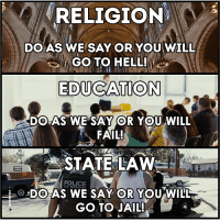 #Anonymous: RELIGION  DO AS WE SAY OR YOU WILL  GOTO HELL!  EDUCATION  DO AS WE SAY OR YOU WILL  FAIL!  STATE LAW  DO AS WE SAY OR YOU WILL  GO TO JAIL! #Anonymous