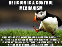 True, Control, and Tool: RELIGION IS A CONTROL  MECHANISM  SINCE WE ARE SELF-AWARE REGARDING OUR OWN MORTALITY,  RELIGION IS A TOOL USED TO KEEP OUR BEHAVIOR IN CHECK.IF  IT WERE NOT FOR FEAR OF RETRIBUTION AFTER WE DIE, WE'D  GIVE IN TO OUR BASIC, ANIMALISTIC IMPULSESO  on imqur