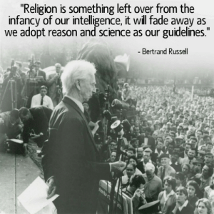 "Science, Bertrand Russell, and Reason: ""Religion is something left over from the  infancy of our intelligence, it will fade away as  we adopt reason and science as our guidelines.  Bertrand Russell"