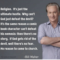 Memes, Comic-Book, and Bill Maher: Religion. It's just the  ultimate hustle. Why can't  God just defeat the devil?  It's the same reason a comic  book character can't defeat  his nemesis: then there's no  story. If God gets rid of the  devil, well there's no Fear.  No reason to come to church.  -Bill Maher  The Godless & religious/fb Bill Maher -