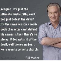 Memes, Bill Maher, and 🤖: Religion. It's just the  ultimate hustle. Why can't  God just defeat the devil?  It's the same reason a comic  book character can't defeat  his nemesis: then there's no  story. If God gets rid of the  devil, well there's no fear.  No reason to come to church.  -Bill Maher  The Godless & Inreligious/fb