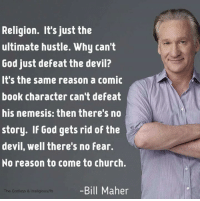 Books, Church, and God: Religion. It's just the  ultimate hustle. Why can't  God just defeat the devil?  It's the same reason a comic  book character can't defeat  his nemesis: then there's no  story. If God gets rid of the  devil, well there's no fear.  No reason to come to church.  Bill Maher  The Godless & Irreligious/fb