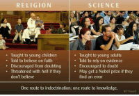 indoctrination: RELIGION  SCIENCE  Taught to young children  Taught to young adults  Told to believe on faith  Told to rely on evidence  Discouraged from doubting  Encouraged to doubt  Threatened with hell if they May get a Nobel prize if they  don't believe  find an error  One route to indoctrination; one route to knowledge  Bill Flavell
