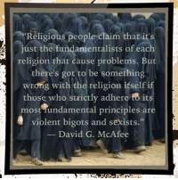 Memes, Http, and Violent: Religious people claim that it's  just the fundamentalists of each  religion that cause problems. But  there's got to be something  wrong with the religion itself i  those who strictly adhere to its  most fundamental principles are  violent bigots and sexists  David G. McAfee Check out our secular apparel shop! http://wflatheism.spreadshirt.com/