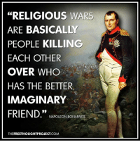 """Facebook, God, and Memes: """"RELIGIOUS WARS  ARE BASICALLY  PEOPLE KILLING  EACH OTHER  OVER WHO  HAS THE BETTER.  IMAGINARY  FRIEND.""""  NAPOLEON BONAPARTE  THEFREETHOUGHTPROJECT.COM 💭 Do you agree or disagree? Explain... 💭🤔🤔🤔💭 Join Us: @TheFreeThoughtProject 💭 TheFreeThoughtProject Napolean Religion God War 💭 LIKE our Facebook page & Visit our website for more News and Information. Link in Bio... 💭 www.TheFreeThoughtProject.com"""