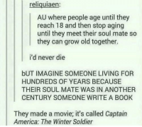 America, Books, and Movies: reliquiaen:  AU where people age until they  reach 18 and then stop aging  until they meet their soul mate so  they can grow old together.  i'd never die  bUT IMAGINE SOMEONE LIVING FOR  HUNDREDS OF YEARS BECAUSE  THEIR SOUL MATE WAS IN ANOTHER  CENTURY SOMEONE WRITE A BOOK  They made a movie, it's called Captain  America: The Winter Soldier