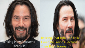 FROM A BOOMER TO ANOTHER: Relizing That Him And Felix  Could Be Freinds Because  Thinking How Awesome  Keanu Is  Theiroth Boomers FROM A BOOMER TO ANOTHER