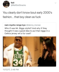 Blackpeopletwitter, Fashion, and Shit: Rell  @RellGotSnacks  You clearly don't know bout early 2000's  fashion... that boy clean as fuck  nam myoho renge kyo @danny_monae  Who tf was Mr. Biggs stylist? And why tf they  thought It was a good idea to put that nigga in a  Celtics jersey wit a fur coat?  ELTIC  34  11/12/17, 2:48 PM <p>Throwbacks were the shit! (via /r/BlackPeopleTwitter)</p>