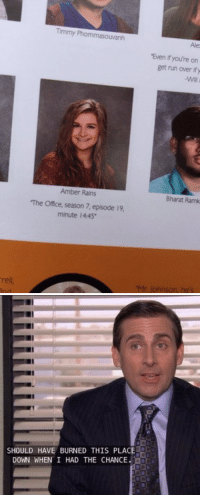 "Best school yearbook quote ever: rell  Timmy Phommasouvanh  ""Even you're on  get nun over ify  Amber Rains  Bharat Ramk  The office, season 7, episode 19,  minute 14.45  Mr. lohnson, he's   SHOULD HAVE BURNED THIS PLACE  DOWN WHEN I HAD THE CHANCE Best school yearbook quote ever"
