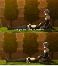 Rem, you don't think I'm pathetic?  do anime_irl