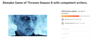 Bwhahaha HBO thought we would forget after a few months, yet people are still signing the petition 7 months later: Remake Game of Thrones Season 8 with competent writers.  1,815,343 have signed. Let's get to  3,000,000!  lein loai signed 8 minutes ago  georgia ogorman signed 1 hour ago  First name  Last name  Email Bwhahaha HBO thought we would forget after a few months, yet people are still signing the petition 7 months later