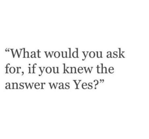 remanence-of-love:  What would you ask for?   Follow for more relatable love and life quotes    & feel free to message me or submit posts!!: remanence-of-love:  What would you ask for?   Follow for more relatable love and life quotes    & feel free to message me or submit posts!!