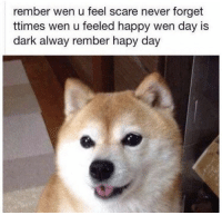 Rember: rember wen u feel scare never forget  ttimes wen u feeled happy wen day is  dark alway rember hapy day