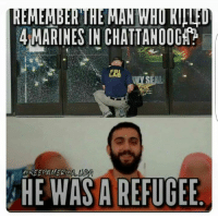 Memes, Narrate, and 🤖: REMEMBER  4 MARINES IN CHATTANOOGAA  KEE PAMERCA  AHE WAS A REFUGEE Liberals only remember the events that fuel their narrative.
