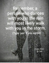 Remember, a  person who dances with you in the rain will most likely walk with you in the storm.: Remember, a  person who dances  with you in the rain  will most likely walk  with you in the storm  (Type yes if you agree) Remember, a  person who dances with you in the rain will most likely walk with you in the storm.