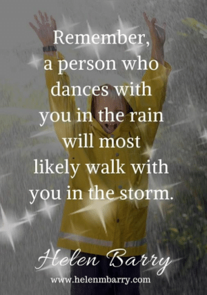 Memes, Rain, and 🤖: Remember,  a person who  dances with  you in the rain  will most  likely walk with  you in the storm.  Fhelen Barry  www.helenmbarry.com <3