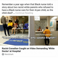 Doctor, Memes, and Parents: Remember a year ago when that Black nurse told a  story about two racist white parents who refused to  have a Black nurse care for their Aryan child, so the  child died? Continue Reading  www.thundersbare.net  町need  x need a white doctor who speaks English!  ww.thundershare.net  Racist Canadian Caught on Video Demanding 'White  Doctor' at Hospital  Nextshark I couldn't imagine being so racist that you will demand and wait for a white doctor while ur child is ill 😷 -Tiara