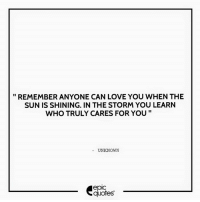 #1341  #Love Suggested by Garima   Download our Android App : http://bit.ly/1NXVrLL Download our iOS App https://appsto.re/in/luPOcb.i: REMEMBER ANYONE CAN LOVE YOU WHEN THE  SUN IS SHINING. IN THE STORM YOU LEARN  WHO TRULY CARES FOR YOU  UNKNOWN  epic  quotes #1341  #Love Suggested by Garima   Download our Android App : http://bit.ly/1NXVrLL Download our iOS App https://appsto.re/in/luPOcb.i