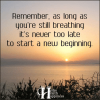Pass it on... :): Remember, as long as  you're still breathing  it's neuer too late  to start a new beginning  erbs  ealth Pass it on... :)