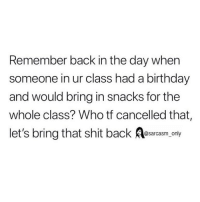 Birthday, Funny, and Memes: Remember back in the day when  someone in ur class had a birthday  and would bring in snacks for the  whole class? Who tf cancelled that,  let's bring that shit back Aesarcasm ony SarcasmOnly