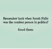 Palinism: Remember back when Sarah Palin  was the craziest person in politics?  Good times.