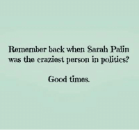 Submitted by Judy Poole.: Remember back when Sarah Palin  was the craziest person in politics?  Good times. Submitted by Judy Poole.