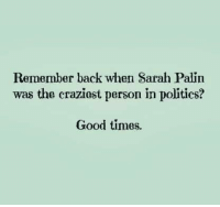 Palinism: Remember back when Sarah Palin  was the craziost person in politics?  Good times.