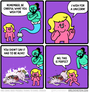 Perfect wish: REMEMBER, BE  CAREFUL WHAT you  WISH FOR  IWISH FOR  A UNICORN!  YOU DIDN'T SAY IT  HAD TO BE ALIVE!  NO, THIS  IS PERFECT  THIS COMIC MADE POSSIBLE THANKS TO DANIEL CROUCH @MrLovenstein MRLOVENSTEIN.COM Perfect wish