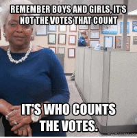 Florida, Forwardsfromgrandma, and Boys: REMEMBER BOYS ANDGIRLS,IT'S  NOTTHEVOTES THATCOUNT  T'S WHO COUNTS  THE VOTES