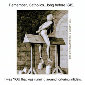 Long Before: Remember, Catholics...long before ISIS,  it was YOU that was running around torturing infidels.