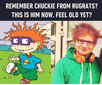 He knows it. Follow @9gag @9gagmobile 9gag edsheeran chuckie ronweasley rugrats: REMEMBER CHUCKIE FROM RUGRATS?  THIS IS HIM NOW. FEEL OLD YET? He knows it. Follow @9gag @9gagmobile 9gag edsheeran chuckie ronweasley rugrats