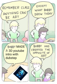 """Dubstep, youtube.com, and Today: REMEMBER CLASS EXCEPT  ANYTHING CAN WHAT BoBBY  DREW TODAY  BE ART  BoBBY MADE  BoBBY HAS  A 3D youtube(CREATED THE  OPPOSITE OF  intro with  dubstep  ART <p>I see a lot of potential for this one via /r/MemeEconomy <a href=""""https://ift.tt/2zTNZas"""">https://ift.tt/2zTNZas</a></p>"""