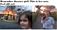 Feel old yet?: Remember disaster girl? This is her now.  Feel old yet? Feel old yet?