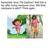 Dora: Remember Dora The Explorer? Well this is  her after trying marijuana once. Still think  marijuana is safe?? Think again