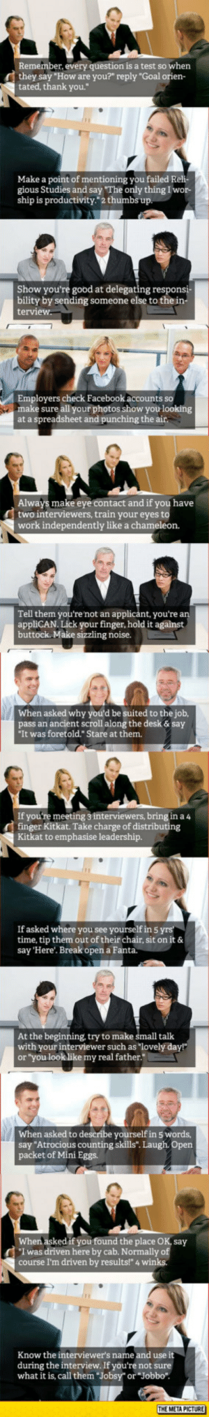 "awesomesthesia:  Some Good Job Interview Tips: Remember, every question is a test so when  they say ""How are you?"" reply ""Goal ori  tated, thank you.""  Make a point of mentioning you failed Reli-  gious Studies and say The only thing I wor-  ship is productivity."" 2 thumbs up.  Show you're good at delegating respon  bility by sending someone else to the in  terview  Employers check Facebook accounts so  make sure all your photos show you looking  at a spreadsheet and punching the air.  Always make eye contact and if you have  two interviewers, train your eyes to  work independently like a chameleon.  Tell them you're not an applicánt, you're a  appliCAN. Lick your finger, hold it against  buttock. Make sizzling noise.  When asked why you'd be suited to the job,  pass an ancient scroll along the desk& say  It was foretold."" Stare at them.  If you're meeting 3 interviewers, bring in a 4  finger Kitkat. Take charge of di  ng  Kitkat to emphasise leadership.  If asked where you see yourself in 5 yrs  time, tip them out of their chair, sit on it &  say 'Here'. Break open a Fanta.  At the beginning, try to make small talk  with your interviewer such as ""lovely day!""  or ""you look like my real father.  When asked to describe yourself in 5 words  say ""Atrocious counting skills"". Laugh. Open  packet of Mini Eggs.  When asked if you found the place OK, say  I was driven here by cab. Normally of  course I'm driven by results!"" 4 winks  Know the interviewer's name and use it  during the interview. If you're not sure  what it is, call them Jobsy"" or ""Jobbo"".  THE META PICTURE awesomesthesia:  Some Good Job Interview Tips"