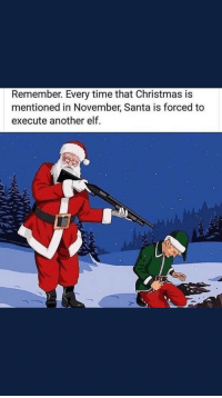 Santa: Remember. Every time that Christmas is  mentioned in November, Santa is forced to  execute another elf.
