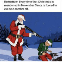 Christmas, Elf, and Santa: Remember. Every time that Christmas is  mentioned in November, Santa is forced to  execute another elf